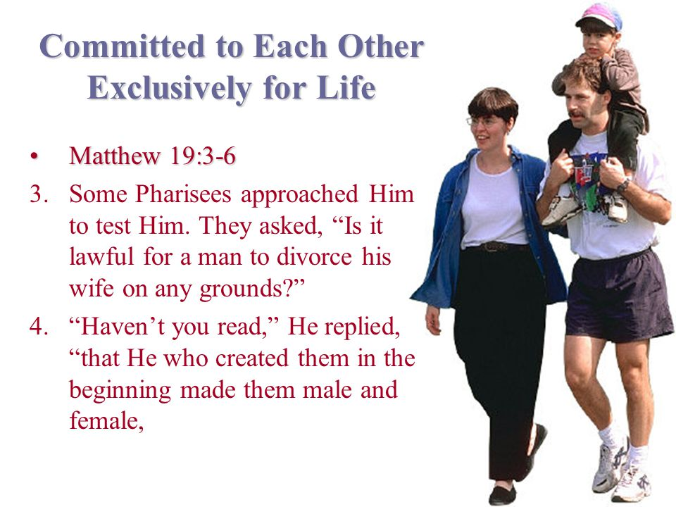 Committed to Each Other Exclusively for Life Matthew 19:3-6Matthew 19:3-6 3.Some Pharisees approached Him to test Him.