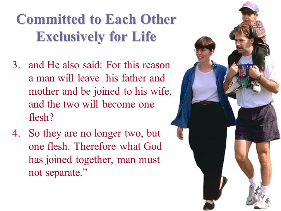 Committed to Each Other Exclusively for Life 3.and He also said: For this reason a man will leave his father and mother and be joined to his wife, and the two will become one flesh.