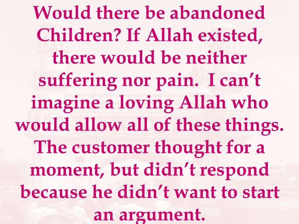 Would there be abandoned Children? If Allah existed, there would be neither suffering nor pain. I cant imagine a loving Allah who would allow all of t