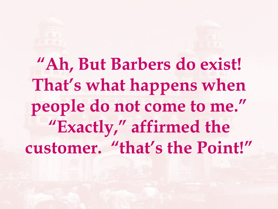 Ah, But Barbers do exist! Thats what happens when people do not come to me. Exactly, affirmed the customer. thats the Point!