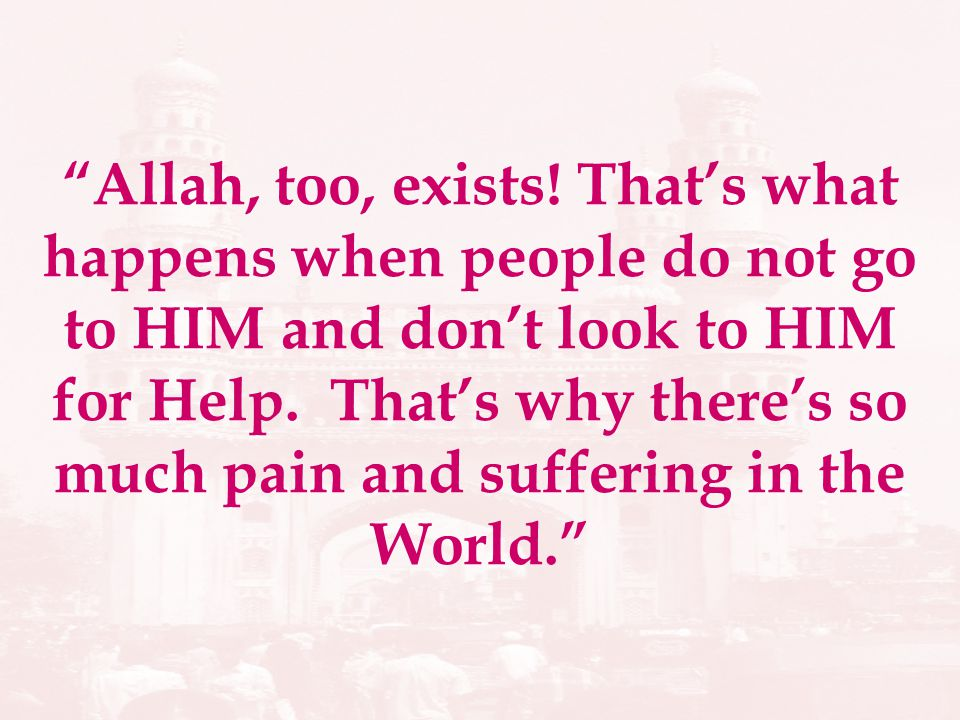 Allah, too, exists! Thats what happens when people do not go to HIM and dont look to HIM for Help. Thats why theres so much pain and suffering in the
