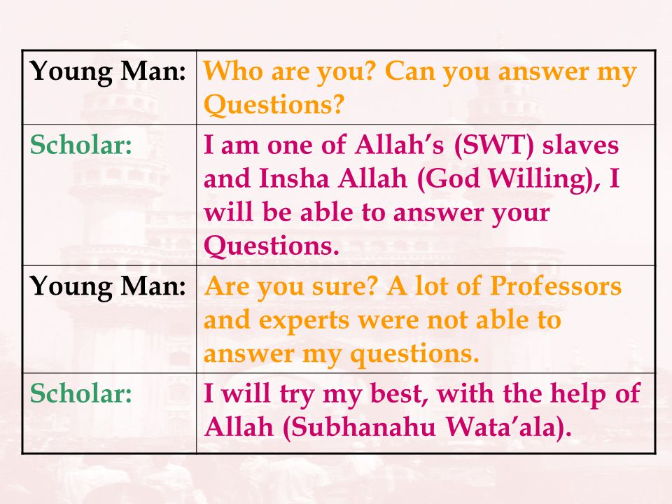 Young Man:Who are you? Can you answer my Questions? Scholar:I am one of Allahs (SWT) slaves and Insha Allah (God Willing), I will be able to answer yo