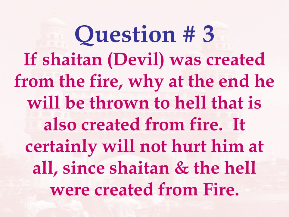 Question # 3 If shaitan (Devil) was created from the fire, why at the end he will be thrown to hell that is also created from fire. It certainly will