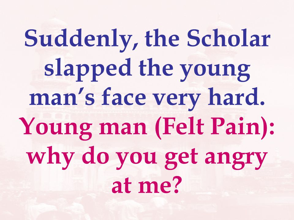 Scholar:I am not angry.The slap is my answer to your questions.