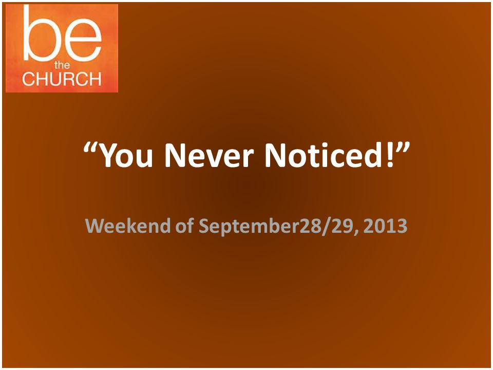 You Never Noticed! Weekend of September28/29, 2013