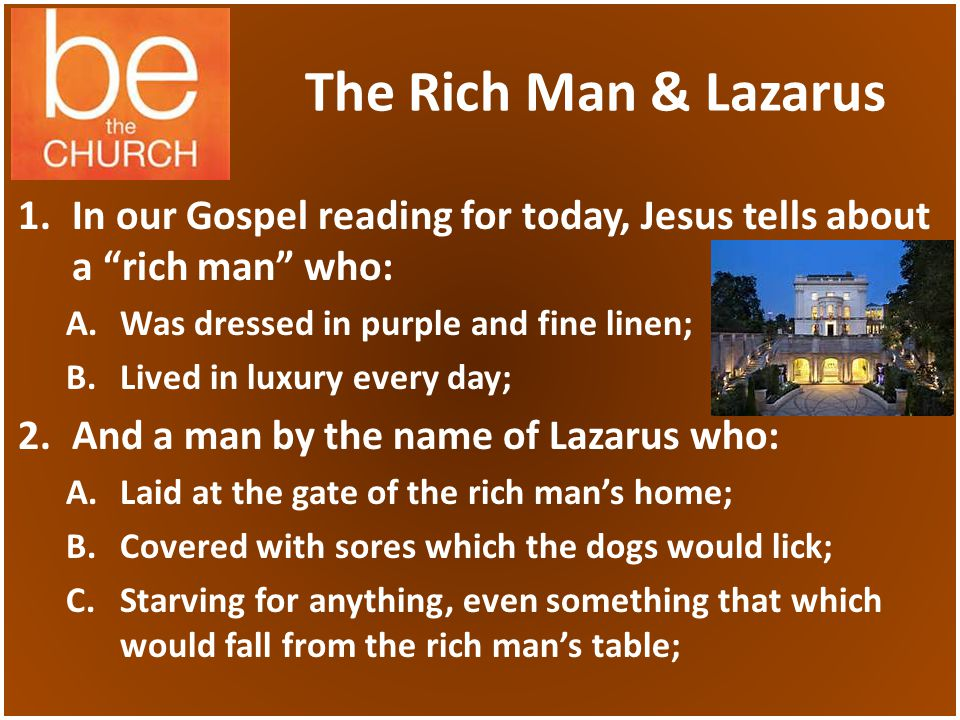 The Rich Man & Lazarus 1.In our Gospel reading for today, Jesus tells about a rich man who: A.Was dressed in purple and fine linen; B.Lived in luxury every day; 2.And a man by the name of Lazarus who: A.Laid at the gate of the rich mans home; B.Covered with sores which the dogs would lick; C.Starving for anything, even something that which would fall from the rich mans table;
