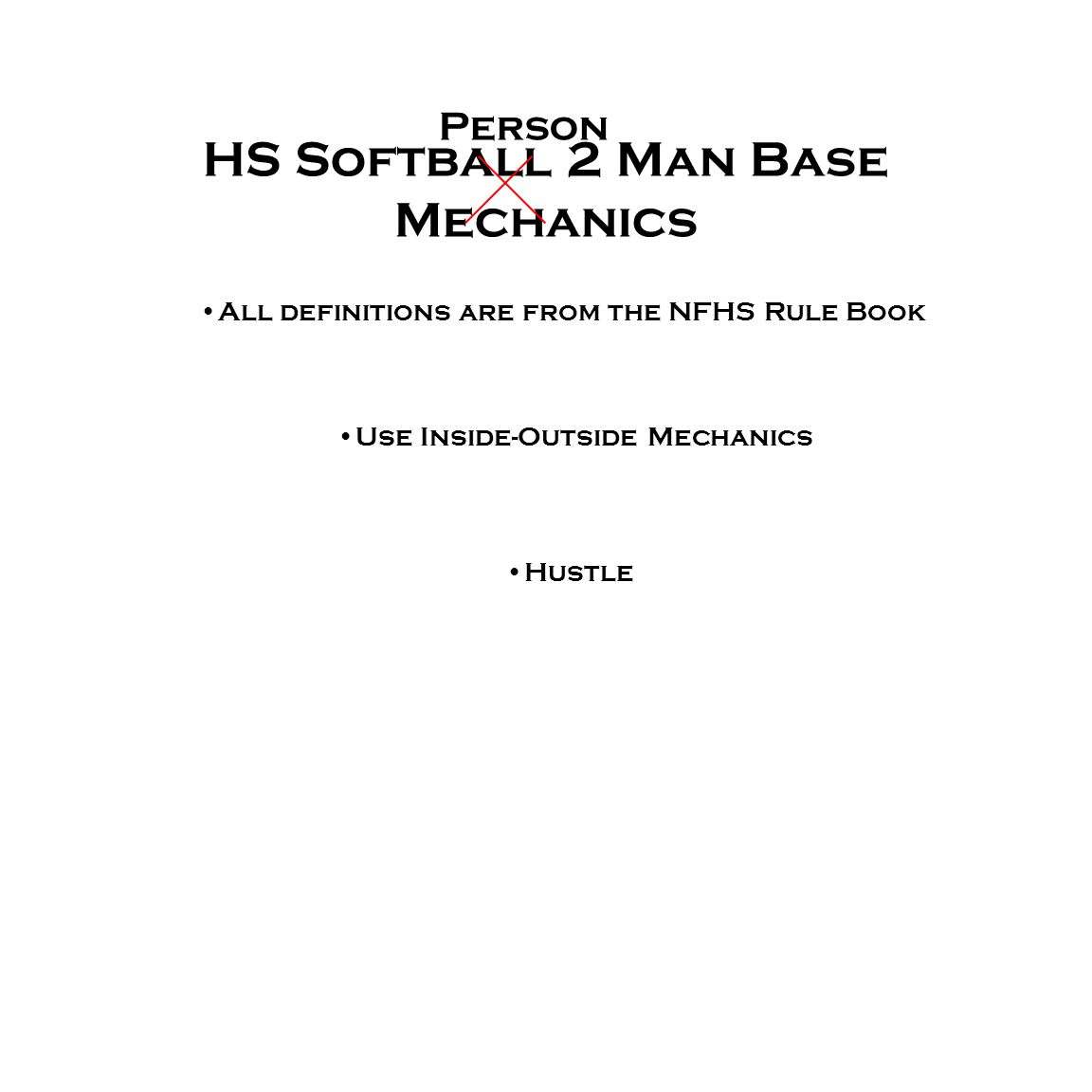HS Softball 2 Man Base Mechanics All definitions are from the NFHS Rule Book Use Inside-Outside Mechanics Hustle Person