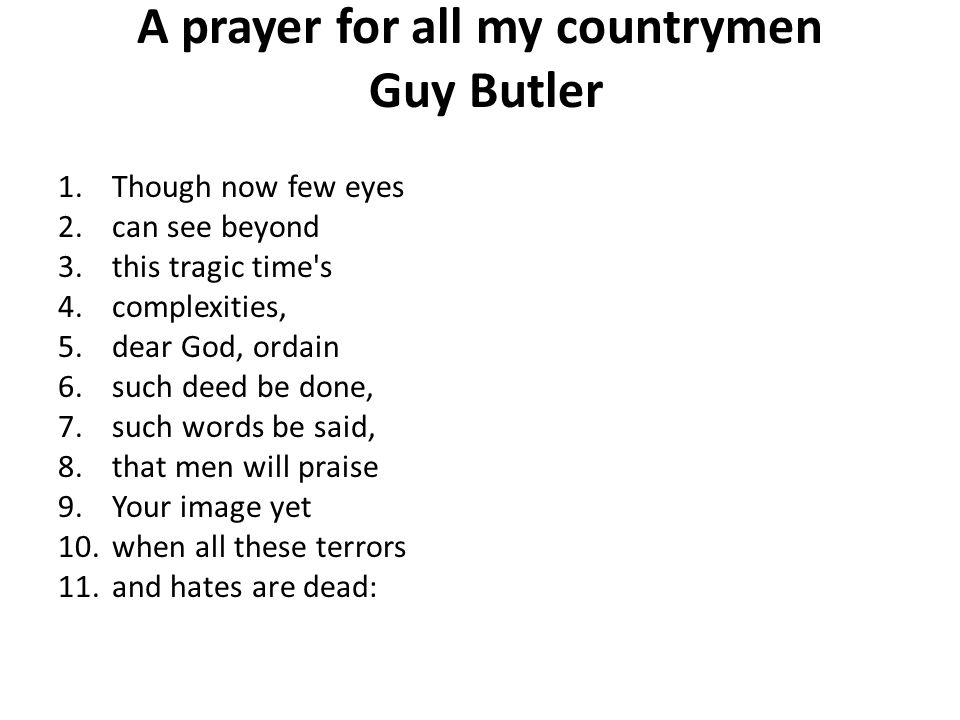 A prayer for all my countrymen Guy Butler 1.Though now few eyes 2.can see beyond 3.this tragic time's 4.complexities, 5.dear God, ordain 6.such deed b