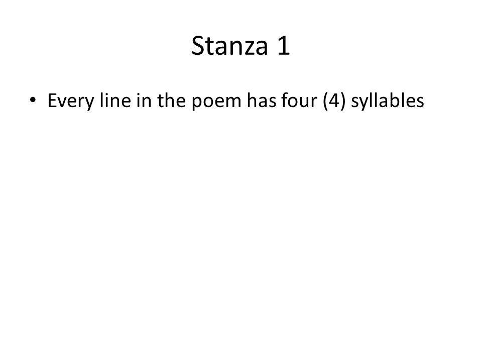 Stanza 1 Every line in the poem has four (4) syllables