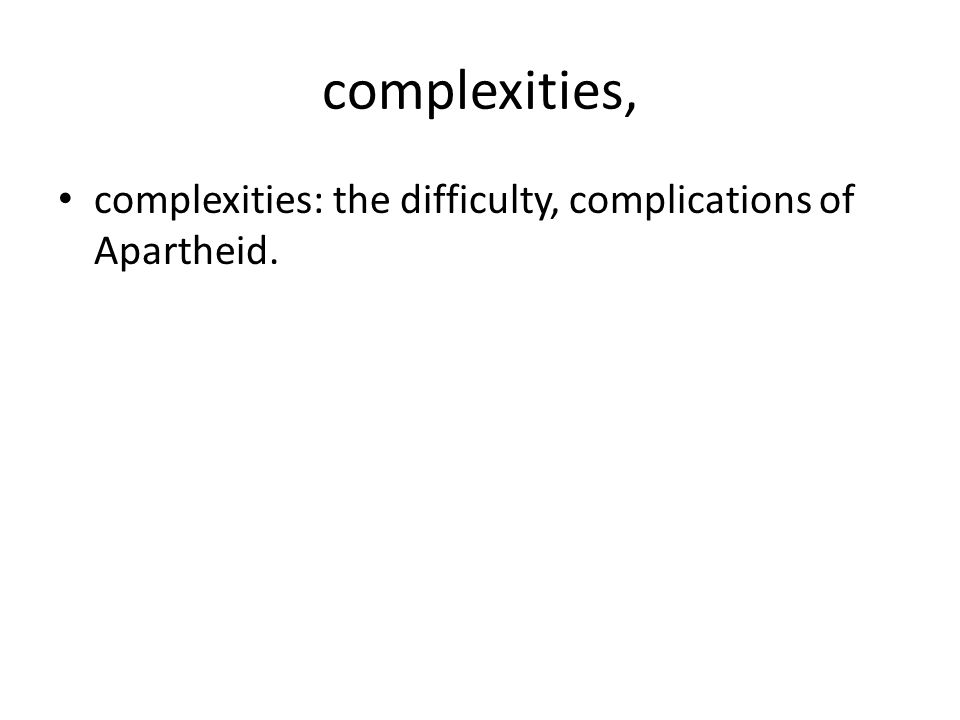 complexities, complexities: the difficulty, complications of Apartheid.