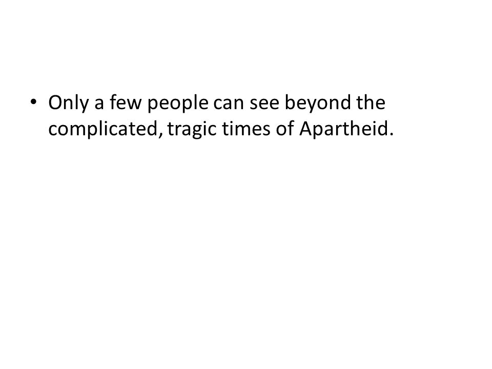 Only a few people can see beyond the complicated, tragic times of Apartheid.