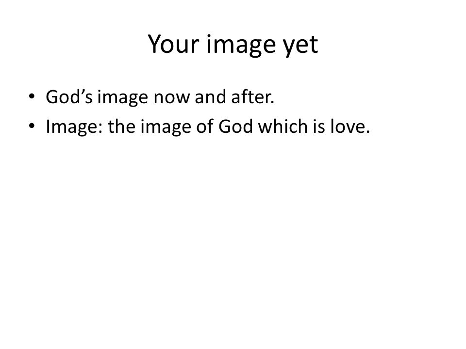 Your image yet Gods image now and after. Image: the image of God which is love.