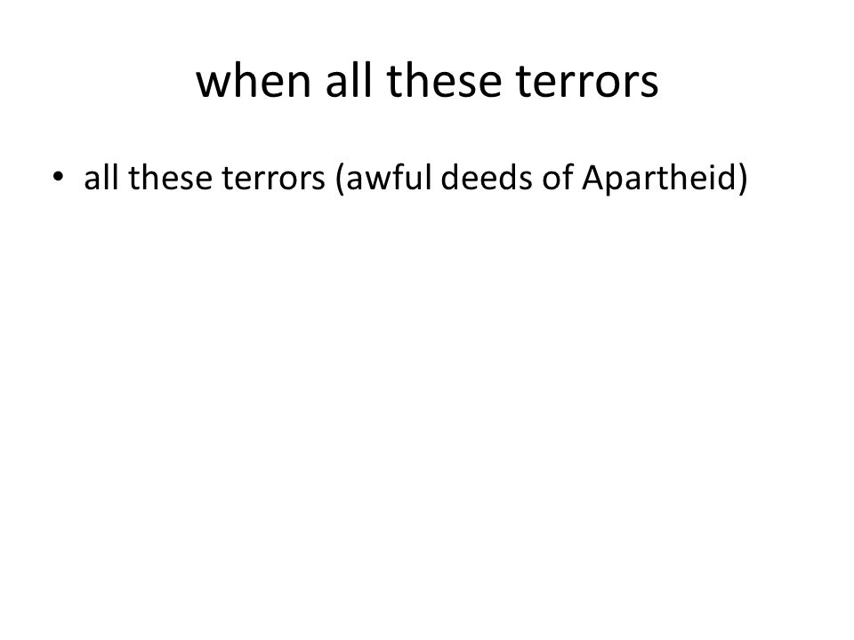 when all these terrors all these terrors (awful deeds of Apartheid)
