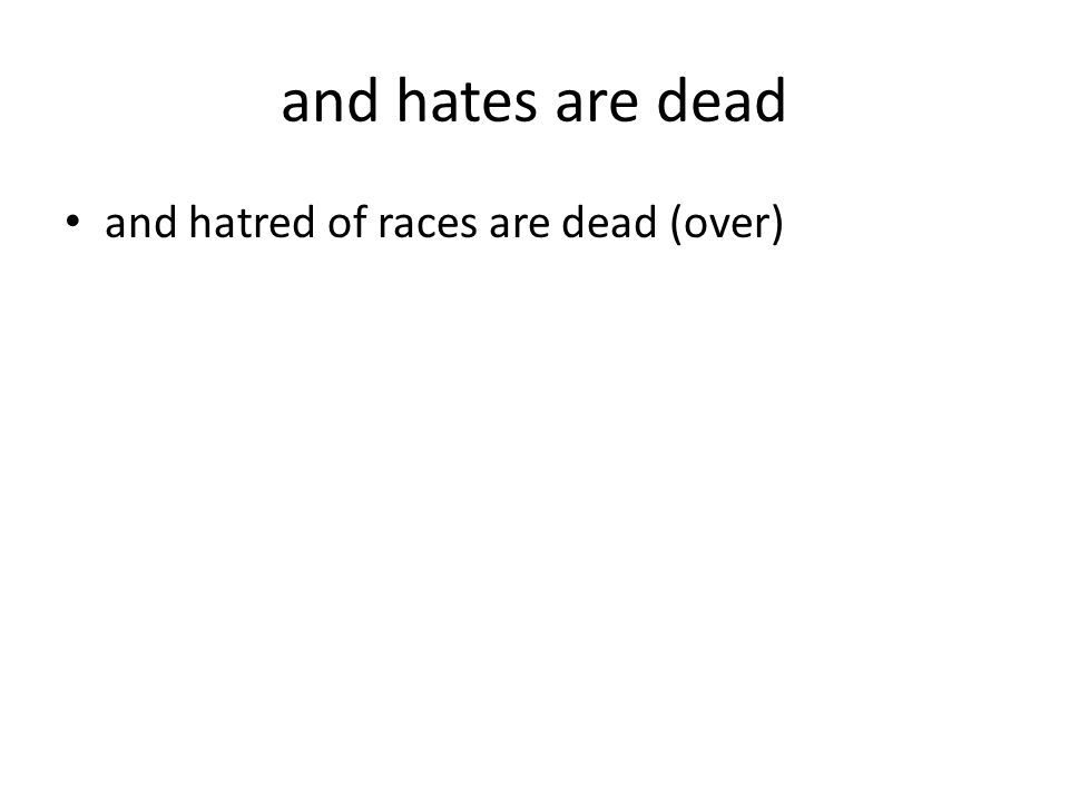and hates are dead and hatred of races are dead (over)