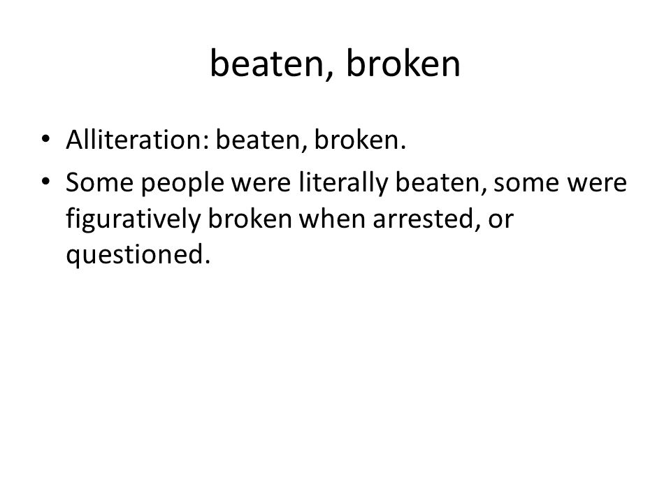 beaten, broken Alliteration: beaten, broken. Some people were literally beaten, some were figuratively broken when arrested, or questioned.