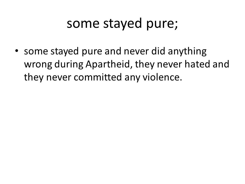 some stayed pure; some stayed pure and never did anything wrong during Apartheid, they never hated and they never committed any violence.