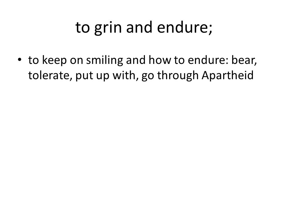 to grin and endure; to keep on smiling and how to endure: bear, tolerate, put up with, go through Apartheid