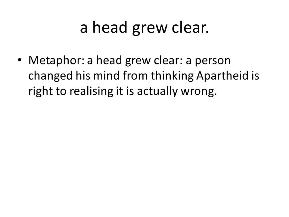 a head grew clear. Metaphor: a head grew clear: a person changed his mind from thinking Apartheid is right to realising it is actually wrong.