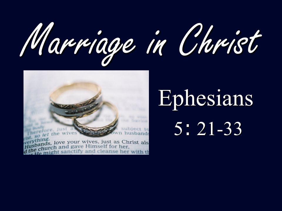 Marriage in Christ Ephesians Ephesians 5 : 21-33 5 : 21-33