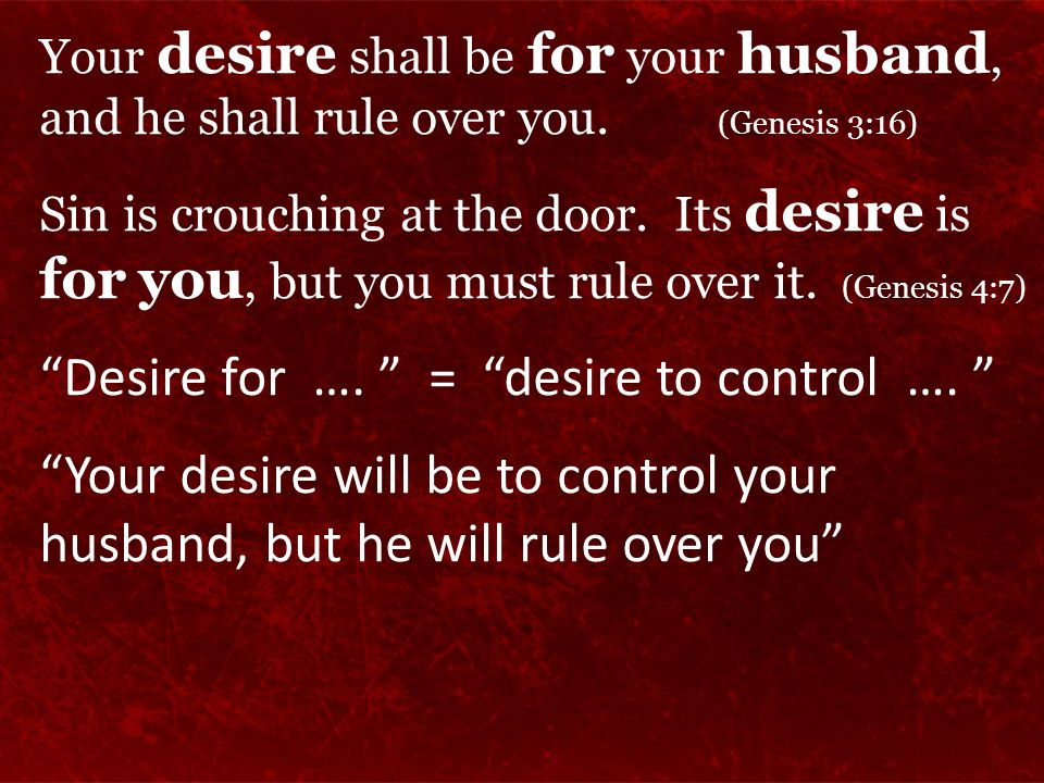 Your desire shall be for your husband, and he shall rule over you. (Genesis 3:16) Sin is crouching at the door. Its desire is for you, but you must ru