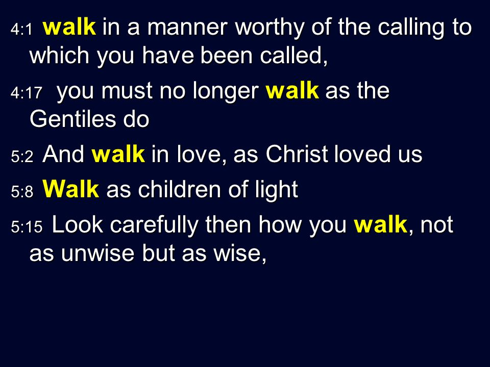 4:1 walk in a manner worthy of the calling to which you have been called, 4:17 you must no longer walk as the Gentiles do 5:2 And walk in love, as Chr