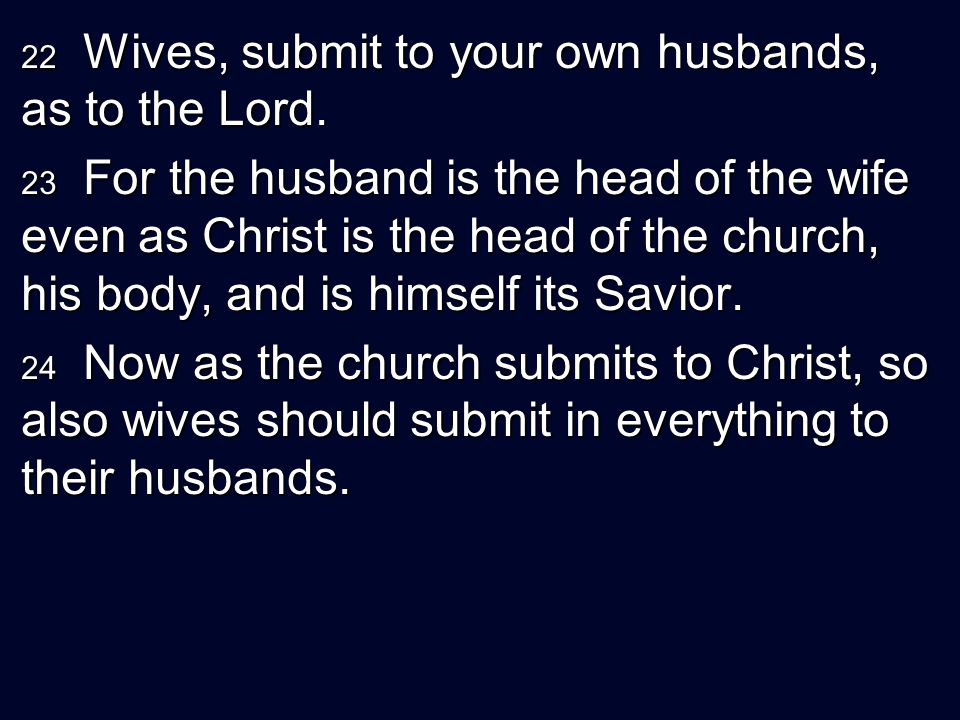22 Wives, submit to your own husbands, as to the Lord. 23 For the husband is the head of the wife even as Christ is the head of the church, his body,