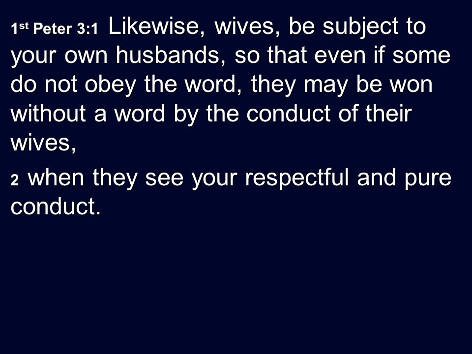 1 st Peter 3:1 Likewise, wives, be subject to your own husbands, so that even if some do not obey the word, they may be won without a word by the cond