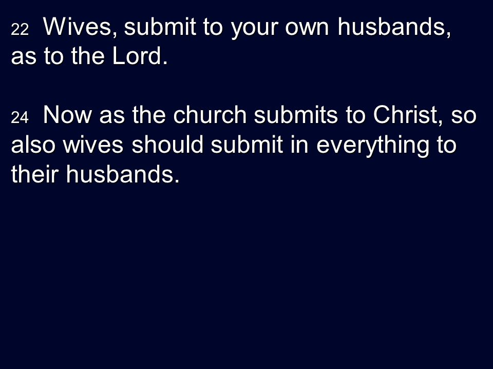 22 Wives, submit to your own husbands, as to the Lord. 24 Now as the church submits to Christ, so also wives should submit in everything to their husb