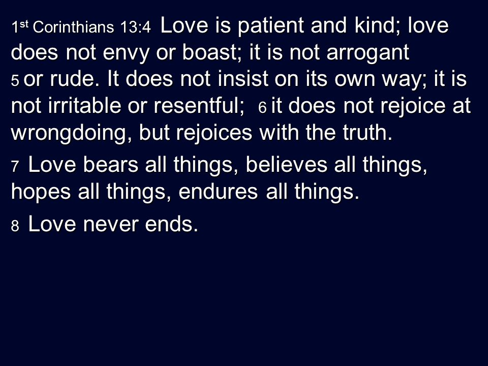 1 st Corinthians 13:4 Love is patient and kind; love does not envy or boast; it is not arrogant 5 or rude. It does not insist on its own way; it is no