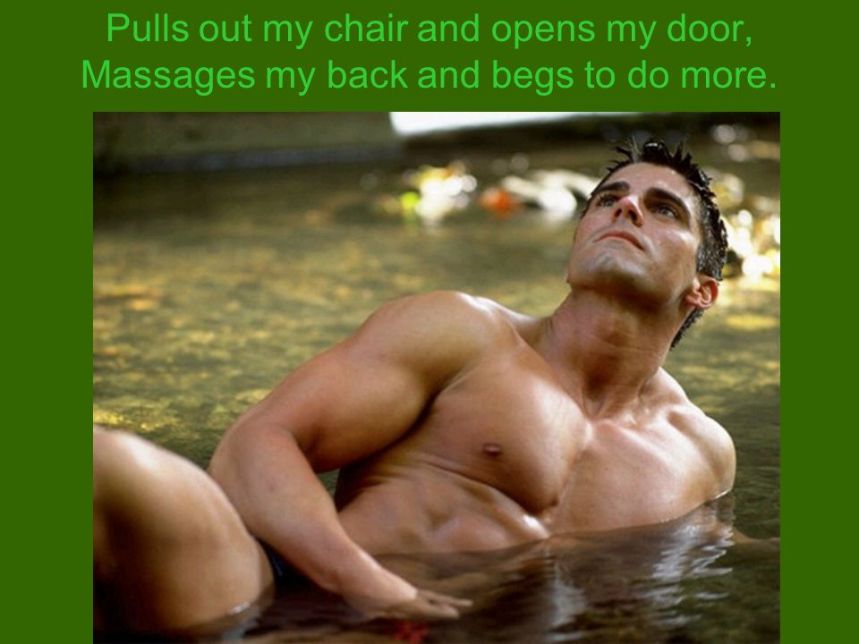 Pulls out my chair and opens my door, Massages my back and begs to do more.