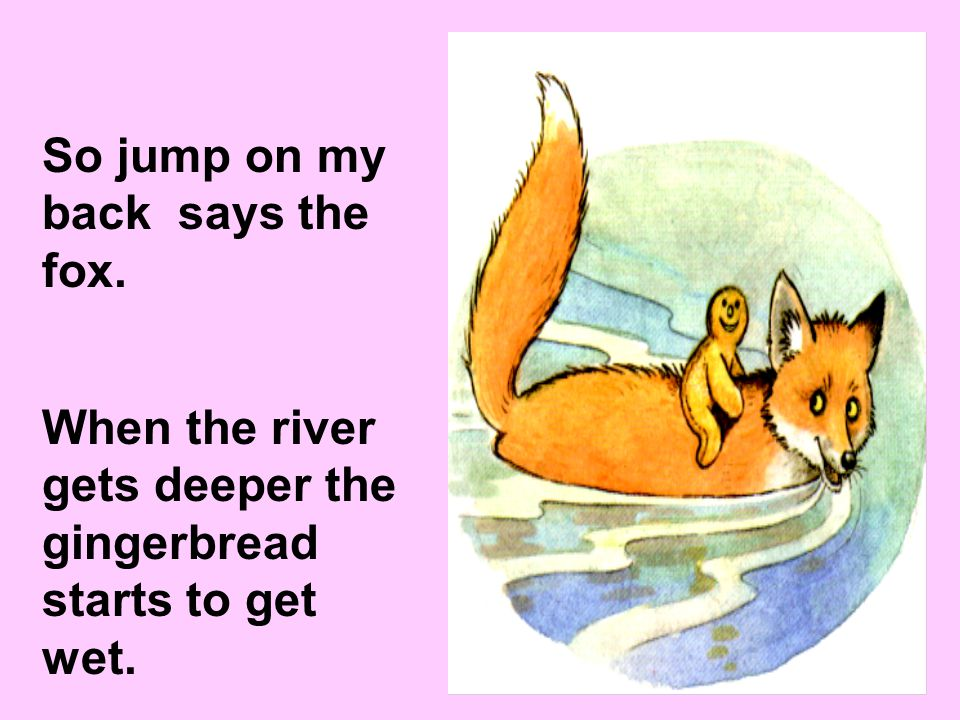 So the gingerbread man jumps onto the foxs tail. The fox jumps into the water and starts to swim to the other side of the river. My feet are in the wa