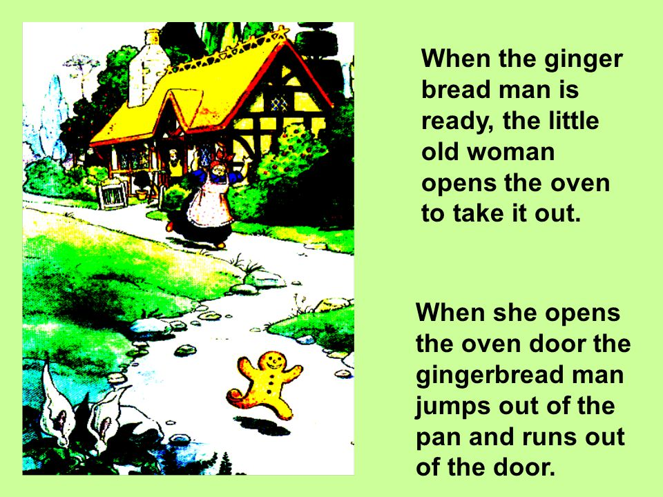 When the gingerbread man is ready, the little old woman puts it into the oven. It will not take too long to bake, says the little old woman.