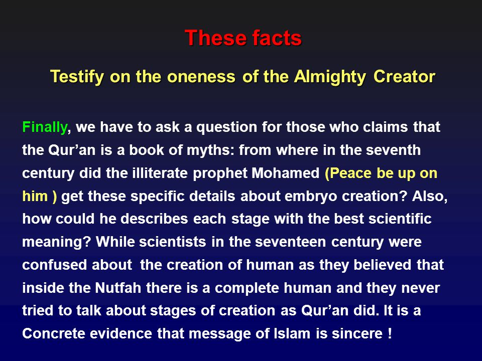 These facts Finally, we have to ask a question for those who claims that the Quran is a book of myths: from where in the seventh century did the illiterate prophet Mohamed (Peace be up on him ) get these specific details about embryo creation.