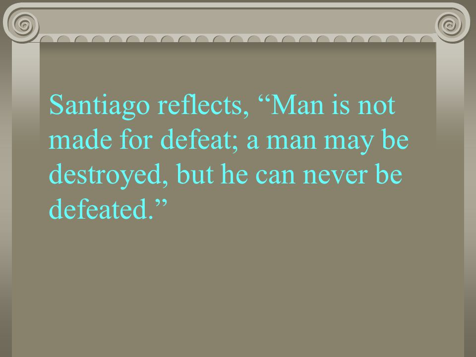 Santiago reflects, Man is not made for defeat; a man may be destroyed, but he can never be defeated.