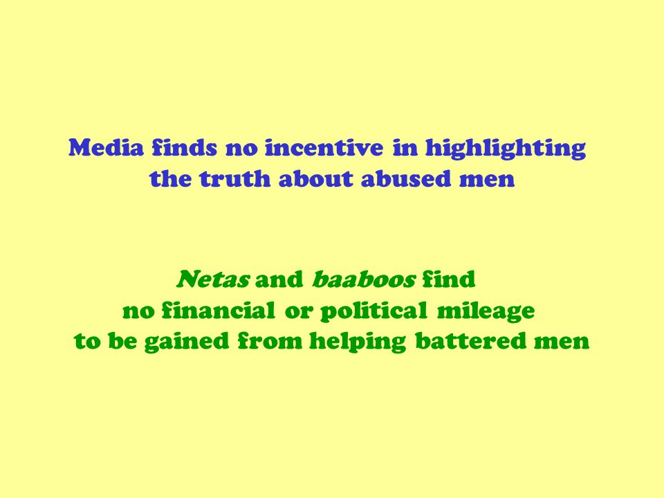 Media finds no incentive in highlighting the truth about abused men Netas and baaboos find no financial or political mileage to be gained from helping battered men