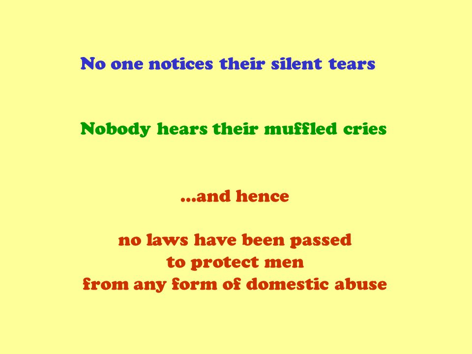 No one notices their silent tears Nobody hears their muffled cries …and hence no laws have been passed to protect men from any form of domestic abuse