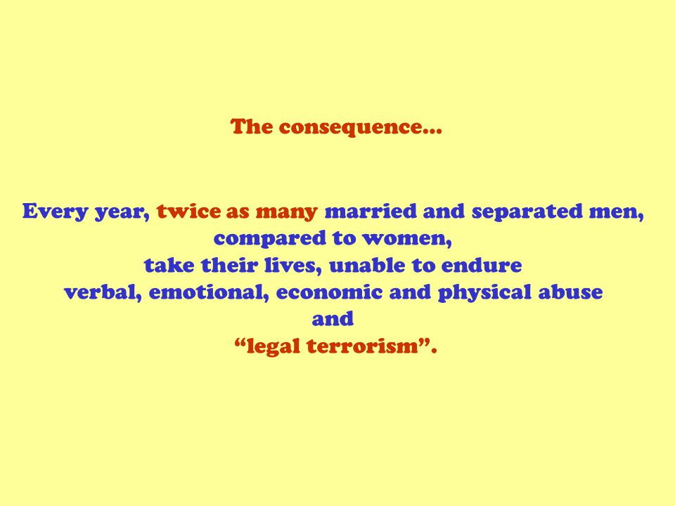 The consequence… Every year, twice as many married and separated men, compared to women, take their lives, unable to endure verbal, emotional, economic and physical abuse and legal terrorism.