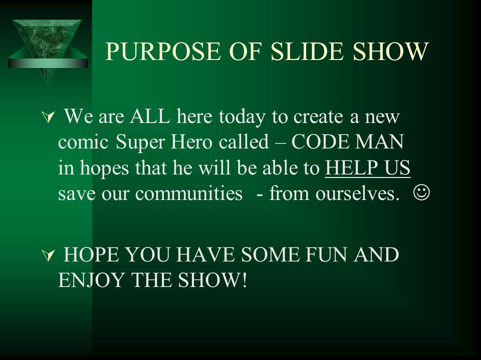 PURPOSE OF SLIDE SHOW We are ALL here today to create a new comic Super Hero called – CODE MAN in hopes that he will be able to HELP US save our communities - from ourselves.