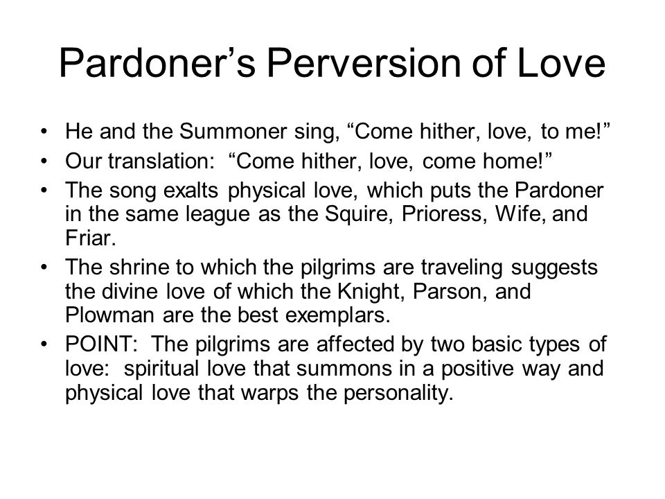 Pardoners Perversion of Love He and the Summoner sing, Come hither, love, to me! Our translation: Come hither, love, come home! The song exalts physic