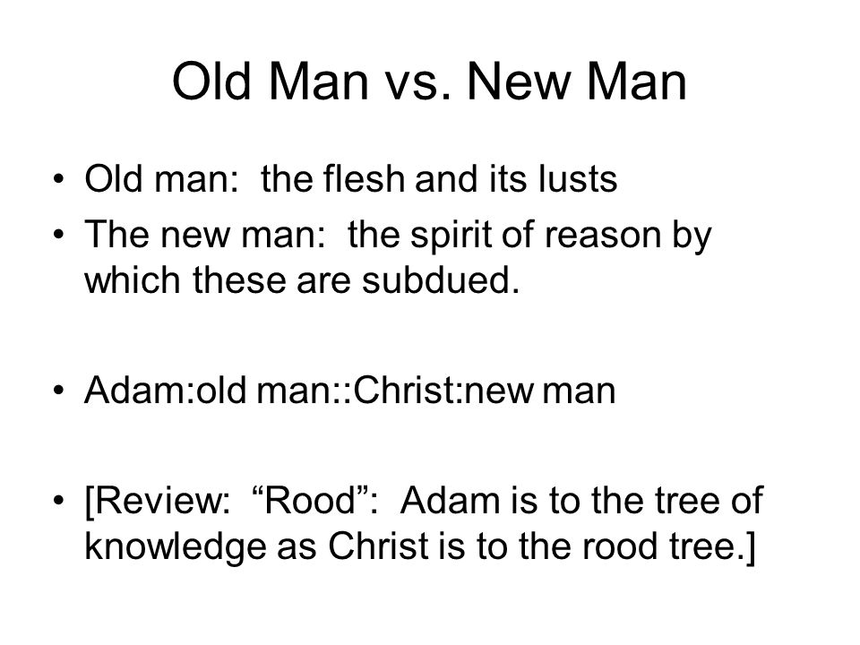 Old Man vs. New Man Old man: the flesh and its lusts The new man: the spirit of reason by which these are subdued. Adam:old man::Christ:new man [Revie