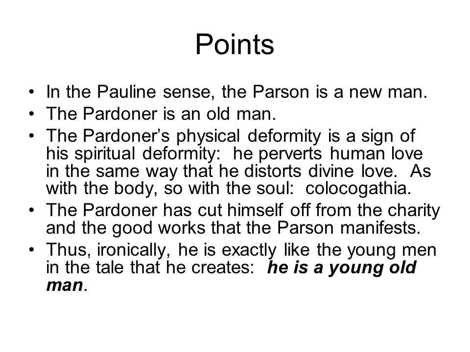 Points In the Pauline sense, the Parson is a new man. The Pardoner is an old man. The Pardoners physical deformity is a sign of his spiritual deformit