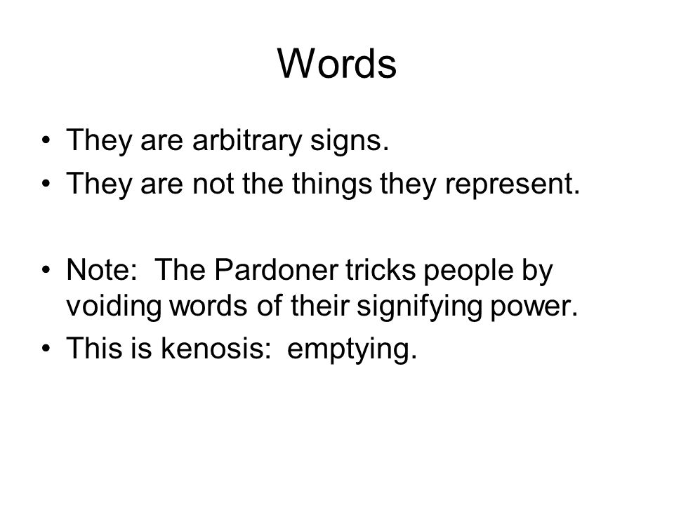 Words They are arbitrary signs. They are not the things they represent. Note: The Pardoner tricks people by voiding words of their signifying power. T