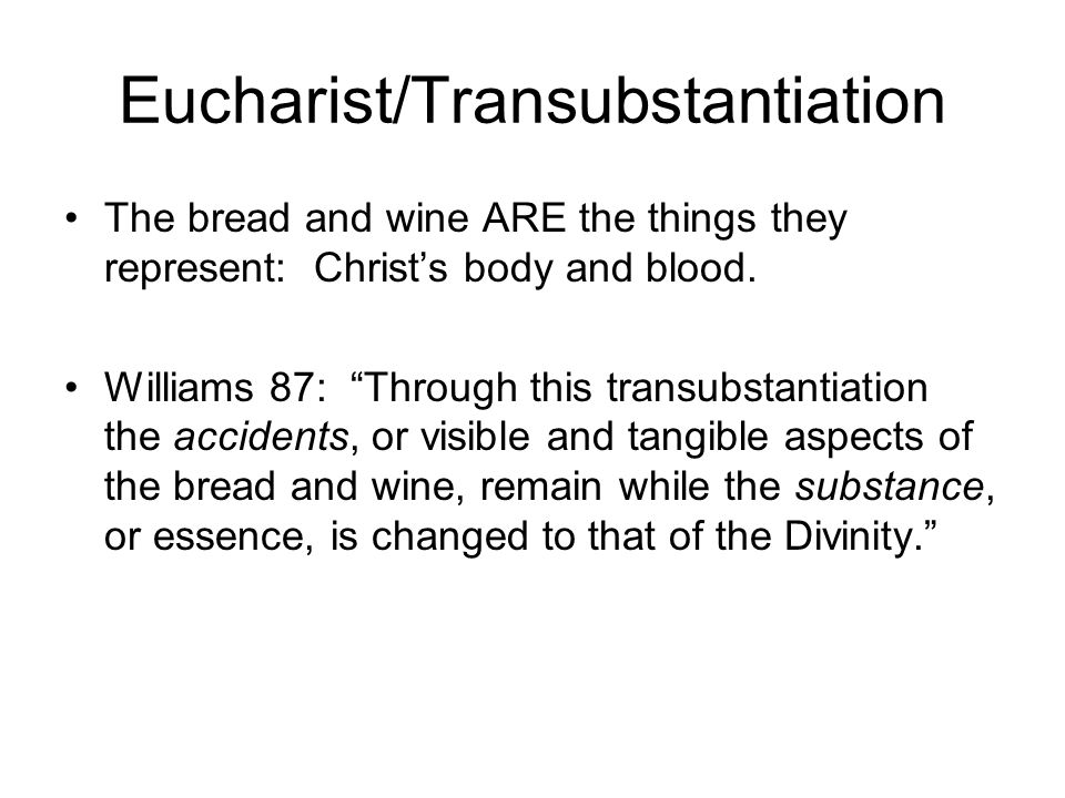 Eucharist/Transubstantiation The bread and wine ARE the things they represent: Christs body and blood. Williams 87: Through this transubstantiation th
