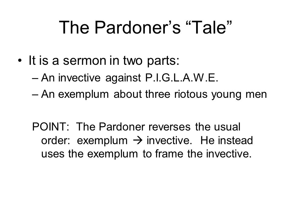 The Pardoners Tale It is a sermon in two parts: –An invective against P.I.G.L.A.W.E. –An exemplum about three riotous young men POINT: The Pardoner re