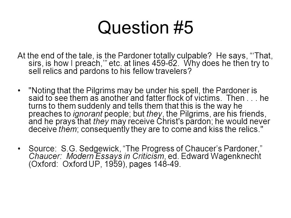 Question #5 At the end of the tale, is the Pardoner totally culpable? He says, That, sirs, is how I preach, etc. at lines 459-62. Why does he then try