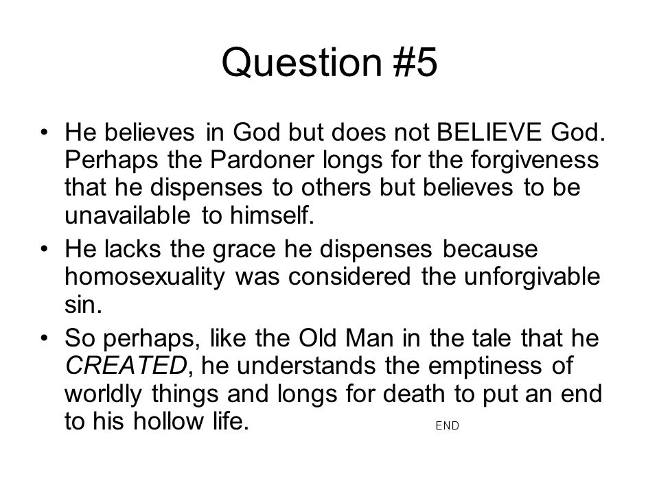 Question #5 He believes in God but does not BELIEVE God. Perhaps the Pardoner longs for the forgiveness that he dispenses to others but believes to be