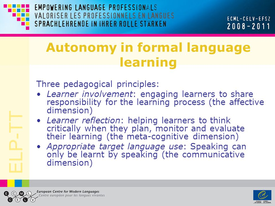 ELP-TT Autonomy in formal language learning Three pedagogical principles: Learner involvement: engaging learners to share responsibility for the learning process (the affective dimension) Learner reflection: helping learners to think critically when they plan, monitor and evaluate their learning (the meta-cognitive dimension) Appropriate target language use: Speaking can only be learnt by speaking (the communicative dimension)