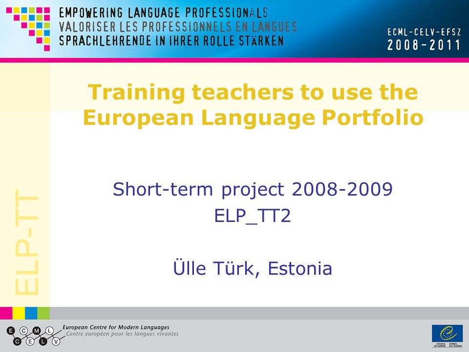 ELP-TT Training teachers to use the European Language Portfolio Short-term project 2008-2009 ELP_TT2 Ülle Türk, Estonia