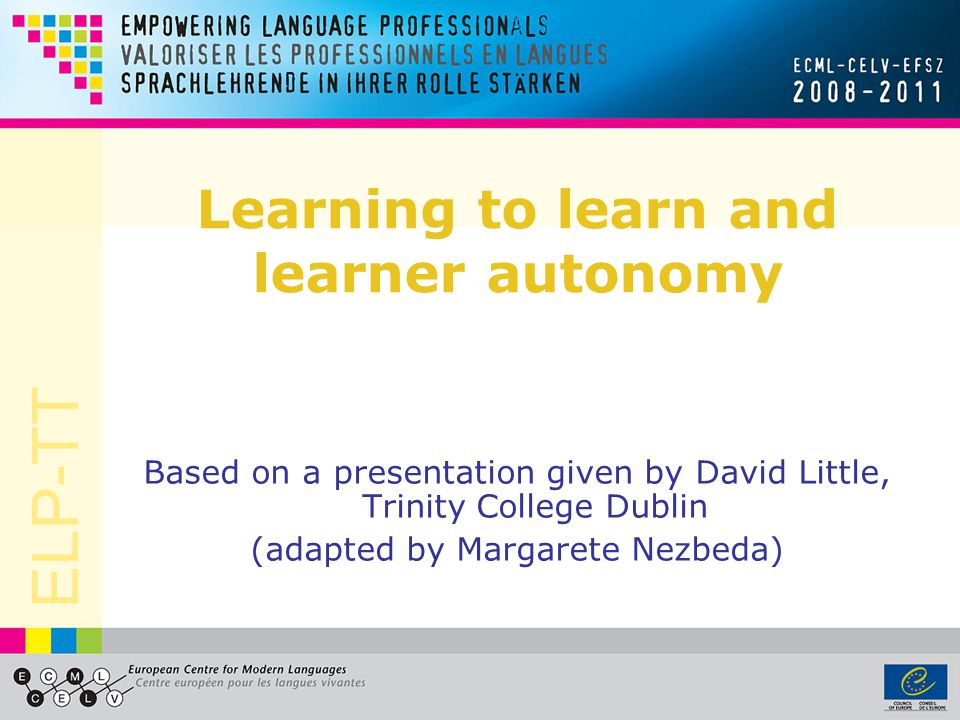ELP-TT Learning to learn and learner autonomy Based on a presentation given by David Little, Trinity College Dublin (adapted by Margarete Nezbeda)