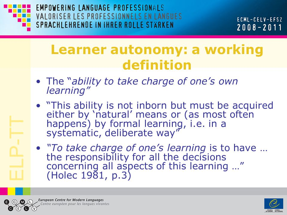 ELP-TT Learner autonomy: a working definition The ability to take charge of ones own learning This ability is not inborn but must be acquired either by natural means or (as most often happens) by formal learning, i.e.